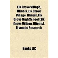 Elk Grove Village, Illinois : Elk Grove Village, Illinois, Elk Grove High School (Elk Grove Village, Illinois), Etymotic Research by , 9781156454299