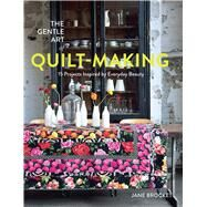 The Gentle Art of Quilt-Making 15 Projects Inspired by Everyday Beauty by Brocket, Jane, 9781910904299