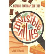 Invisible Allies Microbes That Shape Our Lives by Farrell, Jeanette, 9780374304300