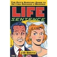 Life Sentence : The Guy's Survival Guide to Getting Engaged and Married by Smith, J. D., 9780446674300