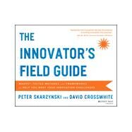 The Innovator's Field Guide Market Tested Methods and Frameworks to Help You Meet Your Innovation Challenges by Skarzynski, Peter; Crosswhite, David, 9781118644300