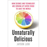 Unnaturally Delicious How Science and Technology are Serving Up Super Foods to Save the World by Lusk, Jayson, 9781250074300