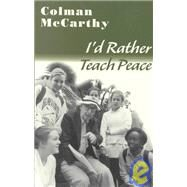 I'd Rather Teach Peace : Lessons from the School of Nonviolence by McCarthy, Colman, 9781570754302