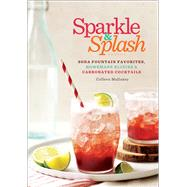 Sparkle & Splash Soda Fountain Favorites, Homemade Elixirs & Carbonated Cocktails by Mullaney, Colleen, 9781454914303