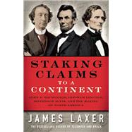 Staking Claims to a Continent John A. Macdonald, Abraham Lincoln, Jefferson Davis, and the Making of North America by Laxer, James, 9781770894303