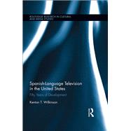 Spanish-Language Television in the United States: Fifty Years of Development by Wilkinson; Kenton T., 9781138024304