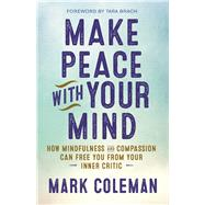 Make Peace with Your Mind How Mindfulness and Compassion Can Free You from Your Inner Critic by Coleman, Mark; Brach, Tara, 9781608684304