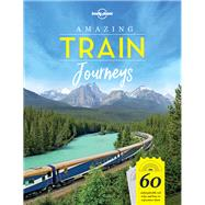 Lonely Planet Amazing Train Journeys by Lonely Planet Publications, 9781787014305