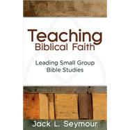 Teaching Biblical Faith by Seymore, Jack L., 9781630884307