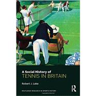 A Social History of Tennis in Britain by Lake; Robert J., 9780415684309