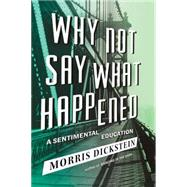 Why Not Say What Happened: A Sentimental Education by Dickstein, Morris, 9780871404312