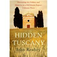 Hidden Tuscany Discovering Art, Culture, and Memories in a Well-Known Region's Unknown Places by Keahey, John, 9781250024312