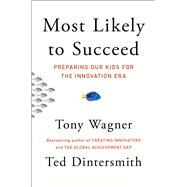 Most Likely to Succeed Preparing Our Kids for the Innovation Era by Wagner, Tony; Dintersmith, Ted, 9781501104312