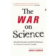 The War on Science Muzzled Scientists and Wilful Blindness in Stephen Harper's Canada by Turner, Chris, 9781771004312