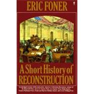 A Short History of Reconstruction, 1863-1877 by Foner, Eric, 9780060964313