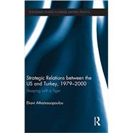 Strategic Relations Between the US and Turkey 1979-2000: Sleeping with a Tiger by Athanassopoulou; Ekavi, 9780415834315