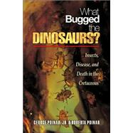 What Bugged the Dinosaurs? : Insects, Disease, and Death in the Cretaceous by Poinar, George O., Jr., 9780691124315