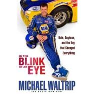 In the Blink of an Eye : Dale, Daytona, and the Day That Changed Everything by Waltrip, Michael; Henican, Ellis, 9781401324315