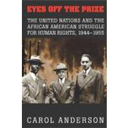 Eyes off the Prize: The United Nations and the African American Struggle for Human Rights, 1944–1955 by Carol Anderson, 9780521824316
