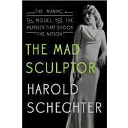 The Mad Sculptor: The Maniac, the Model, and the Murder That Shook the Nation by Schechter, Harold, 9780544114319