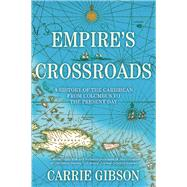 Empire's Crossroads A History of the Caribbean from Columbus to the Present Day by Gibson, Carrie, 9780802124319