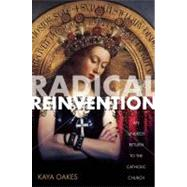 Radical Reinvention : An Unlikely Return to the Catholic Church by Oakes, Kaya, 9781593764319