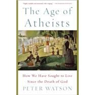 The Age of Atheists How We Have Sought to Live Since the Death of God by Watson, Peter, 9781476754321