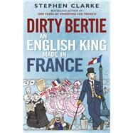 Dirty Bertie: An English King Made in France by Clarke, Stephen, 9780099574323