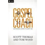 Gospel Coach : Shepherding Leaders to Glorify God by Thomas, Scott; Wood, Tom, 9780310494324