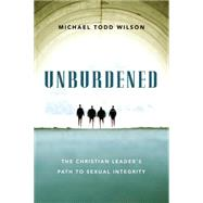 Unburdened: The Christian Leader's Path to Sexual Integrity by Wilson, Michael Todd, 9780830844326