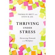 Thriving Under Stress Harnessing Demands in the Workplace by Britt, Thomas W.; Jex, Steve M., 9780199934331