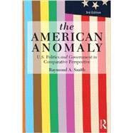 The American Anomaly: U.S. Politics and Government in Comparative Perspective by Smith; Raymond A., 9780415814331