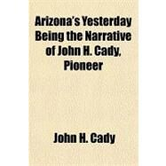 Arizona's Yesterday Being the Narrative of John H. Cady, Pioneer by Cady, John H., 9781153814331