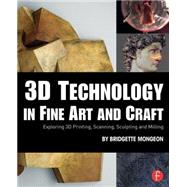 3D Technology in Fine Art and Craft: Exploring 3D Printing, Scanning, Sculpting and Milling by Mongeon; Bridgette, 9781138844339