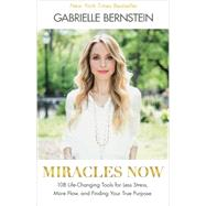 Miracles Now: 108 Life-changing Tools for Less Stress, More Flow, and Finding Your True Purpose by Bernstein, Gabrielle, 9781401944339