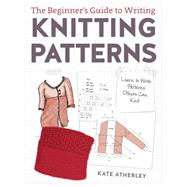 The Beginner's Guide to Writing Knitting Patterns by Atherley, Kate, 9781632504340