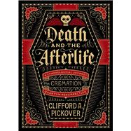 Death and the Afterlife A Chronological Journey, from Cremation to Quantum Resurrection by Pickover, Clifford A., 9781454914341