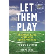 Let Them Play The Mindful Way to Parent Kids for Fun and Success in Sports by Lynch, Jerry; Kerr, Steve, 9781608684342