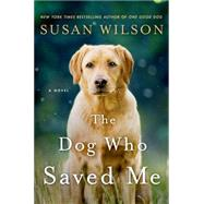 The Dog Who Saved Me A Novel by Wilson, Susan, 9781250014344