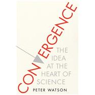 Convergence The Idea at the Heart of Science by Watson, Peter, 9781476754345