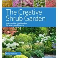 The Creative Shrub Garden: Eye-catching Combinations for Year-round Interest by Mcindoe, Andy, 9781604694345