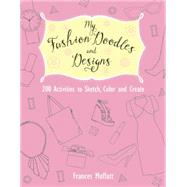 My Fashion Doodles and Designs 200 Activities to Sketch, Color and Create by Moffatt, Frances, 9781612434346