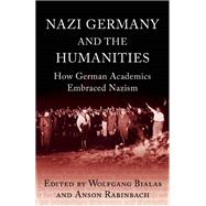 Nazi Germany and the Humanities How German Academics Embraced Nazism by Rabinbach, Anson; Bialas, Wolfgang, 9781780744346