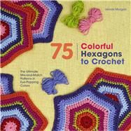 75 Colorful Hexagons to Crochet The Ultimate Mix-and-Match Patterns in Eye-Popping Colors by Morgan, Leonie, 9781250074348