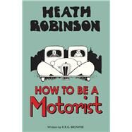 How to Be a Motorist by Robinson, W. Heath; Browne, K. R. G., 9781851244348