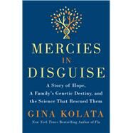 Mercies in Disguise A Story of Hope, a Family's Genetic Destiny, and the Science That Rescued Them by Kolata, Gina, 9781250064349