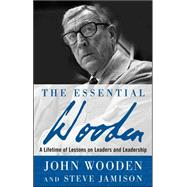 The Essential Wooden A Lifetime of Lessons on Leaders and Leadership by Wooden, John; Jamison, Steve, 9780071484350