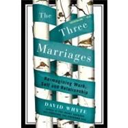 The Three Marriages: Reimagining Work, Self, and Relationship by Whyte, David, 9781594484353