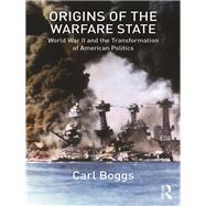 Origins of the Warfare State: World War II and the Transformation of American Politics by Boggs; Carl, 9781138204355
