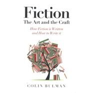 Fiction: The Art and the Craft: How Fiction Is Written and How to Write It by Bulman, Colin, 9781782794356